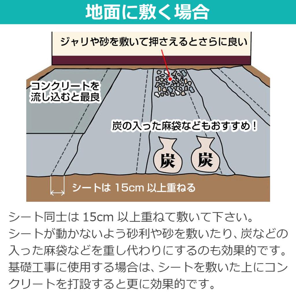地面に敷く場合 シート同士は15センチ以上重ねて敷いて下さい。シートが動かないよう砂利や砂を敷いたり、炭などの入った麻袋などを重し代わりにするのも効果的です。基礎工事に使用する場合は、シートを敷いた上にコンクリートを打設すると更に効果的です