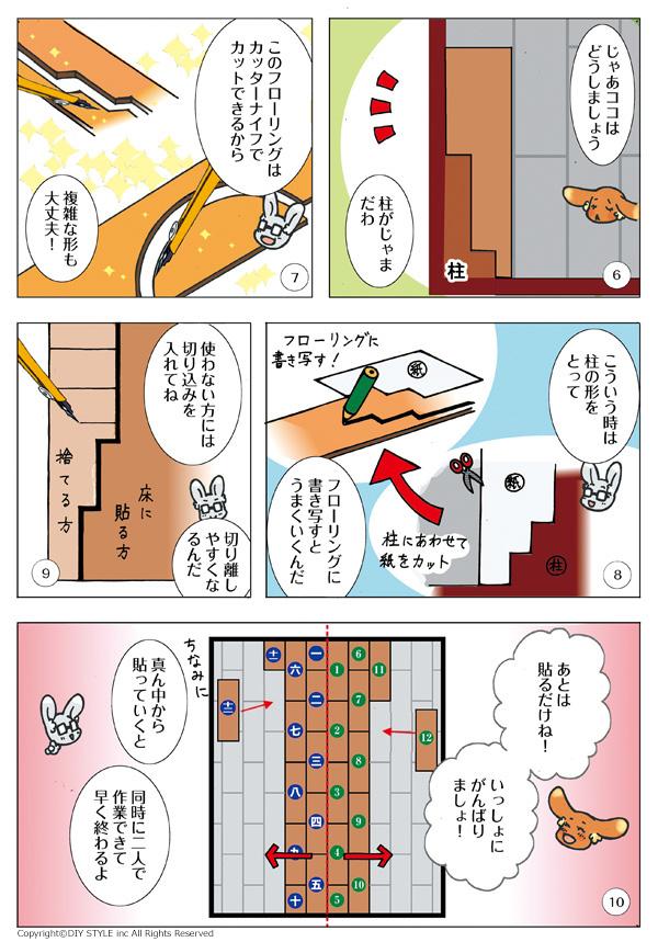 6・じゃあココはどうしましょう 柱がじゃまだわ(部屋の角の柱) 7・このフローリングはカッターナイフでカットできるから、複雑な形も大丈夫! 8・こういう時は柱の形をとってフローリングに書き写すとうまくいくんだ(柱にあわせて紙をカット、フローリングに書き写す) 9・使わない方には切り込みを入れてね 切り離しやすくなるんだ(カットして捨てる方に切り込みを入れる) 10・あとは貼るだけね!いっしょにがんばりましょ! ちなみに真ん中から貼っていくと同時に二人で作業できて早く終わるよ