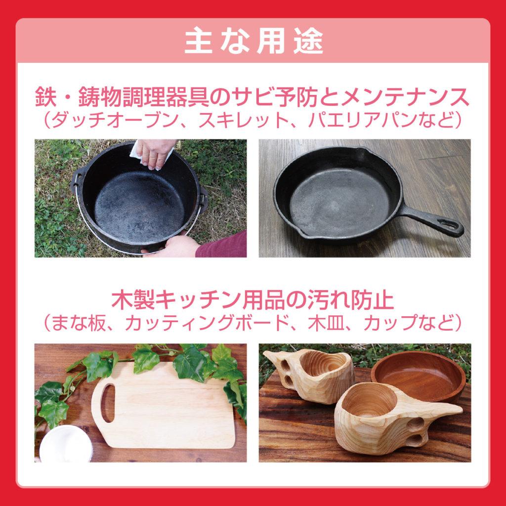 主な用途 鉄・鋳物調理器具のサビ予防とメンテナンス 木製キッチン用品の汚れ防止
